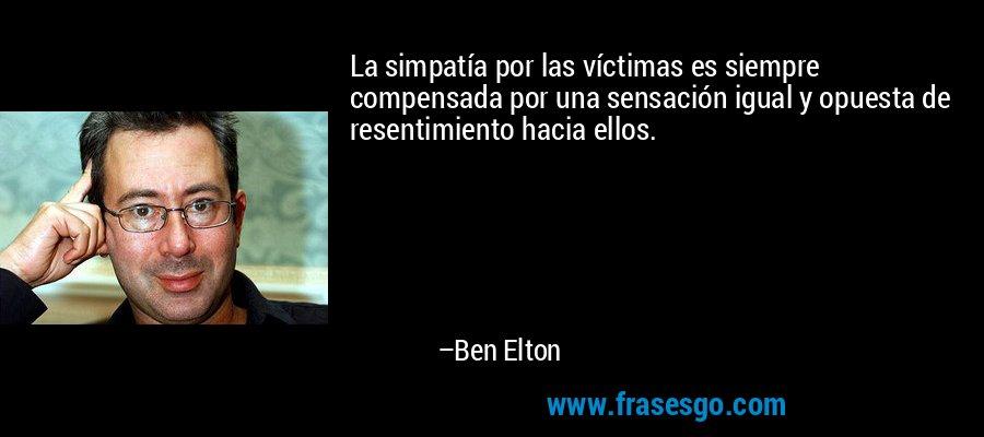 La simpatía por las víctimas es siempre compensada por una sensación igual y opuesta de resentimiento hacia ellos. – Ben Elton
