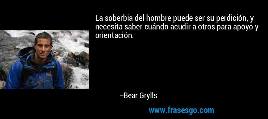 La soberbia del hombre puede ser su perdición, y necesita saber cuándo acudir a otros para apoyo y orientación. – Bear Grylls