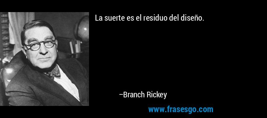 La suerte es el residuo del diseño. – Branch Rickey