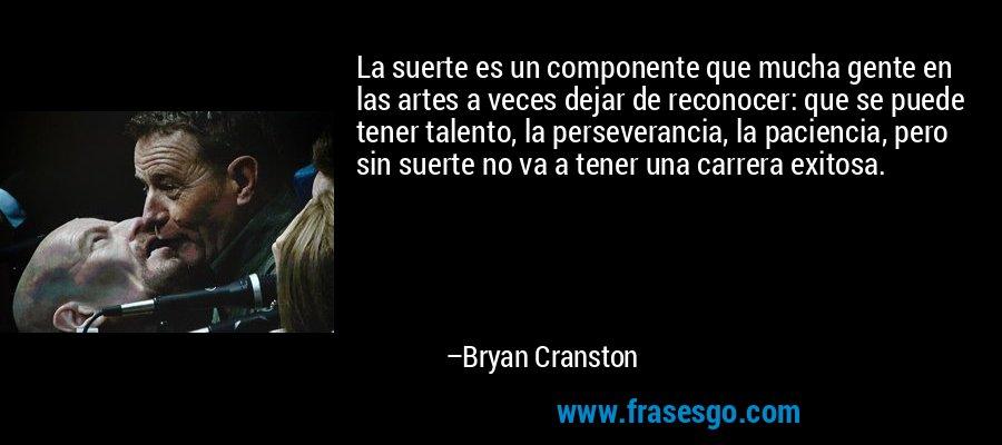 La suerte es un componente que mucha gente en las artes a veces dejar de reconocer: que se puede tener talento, la perseverancia, la paciencia, pero sin suerte no va a tener una carrera exitosa. – Bryan Cranston