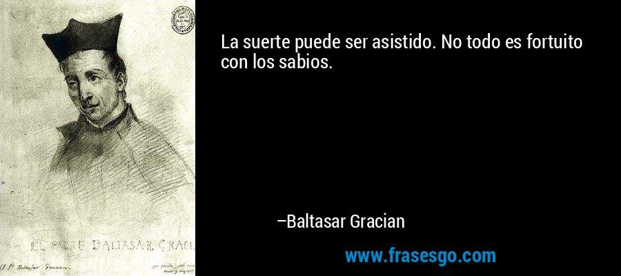 La suerte puede ser asistido. No todo es fortuito con los sabios. – Baltasar Gracian