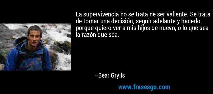 La supervivencia no se trata de ser valiente. Se trata de tomar una decisión, seguir adelante y hacerlo, porque quiero ver a mis hijos de nuevo, o lo que sea la razón que sea. – Bear Grylls