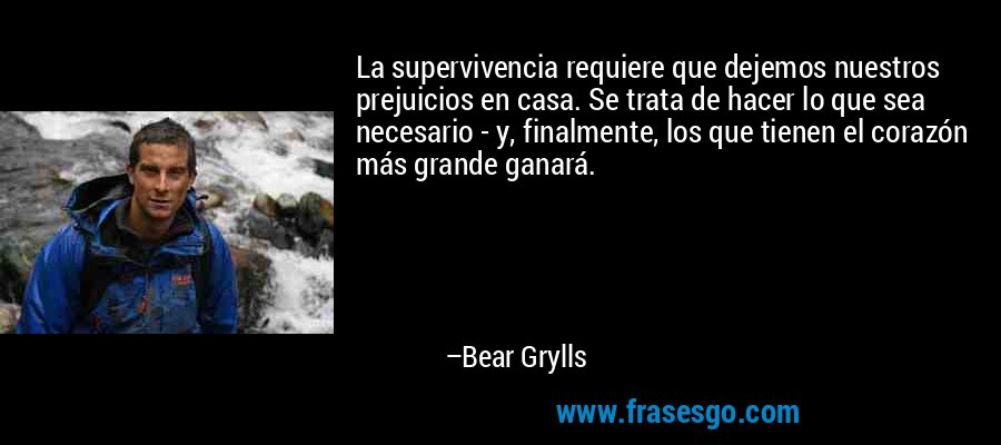 La supervivencia requiere que dejemos nuestros prejuicios en casa. Se trata de hacer lo que sea necesario - y, finalmente, los que tienen el corazón más grande ganará. – Bear Grylls