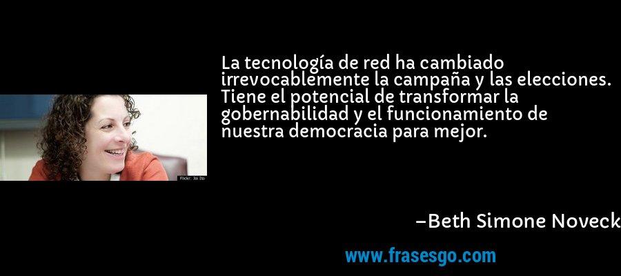 La tecnología de red ha cambiado irrevocablemente la campaña y las elecciones. Tiene el potencial de transformar la gobernabilidad y el funcionamiento de nuestra democracia para mejor. – Beth Simone Noveck