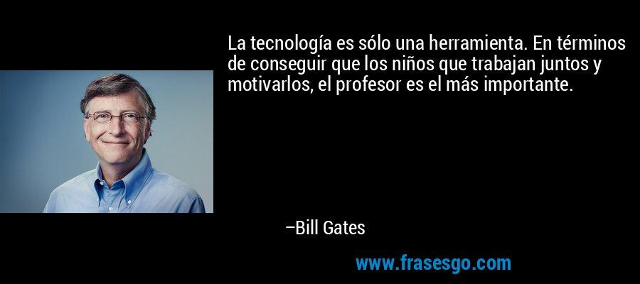 La tecnología es sólo una herramienta. En términos de conseguir que los niños que trabajan juntos y motivarlos, el profesor es el más importante. – Bill Gates