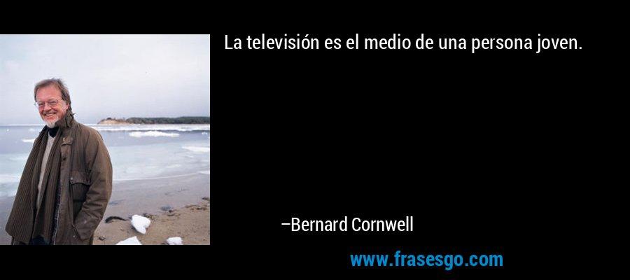 La televisión es el medio de una persona joven. – Bernard Cornwell