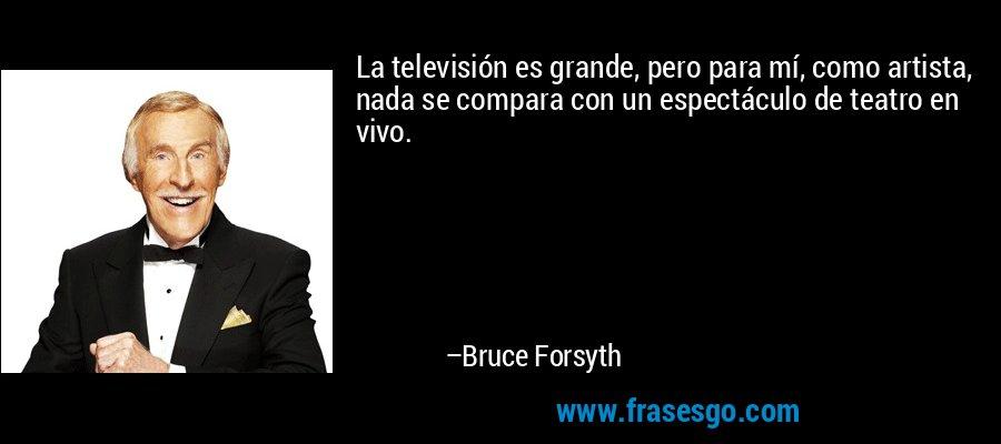 La televisión es grande, pero para mí, como artista, nada se compara con un espectáculo de teatro en vivo. – Bruce Forsyth