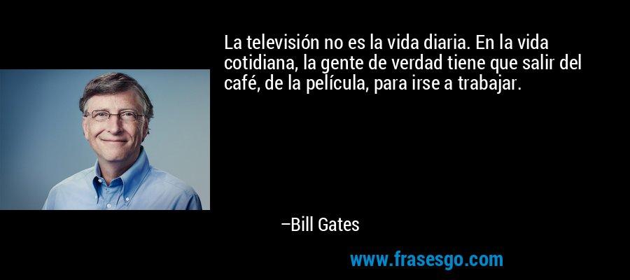 La televisión no es la vida diaria. En la vida cotidiana, la gente de verdad tiene que salir del café, de la película, para irse a trabajar. – Bill Gates