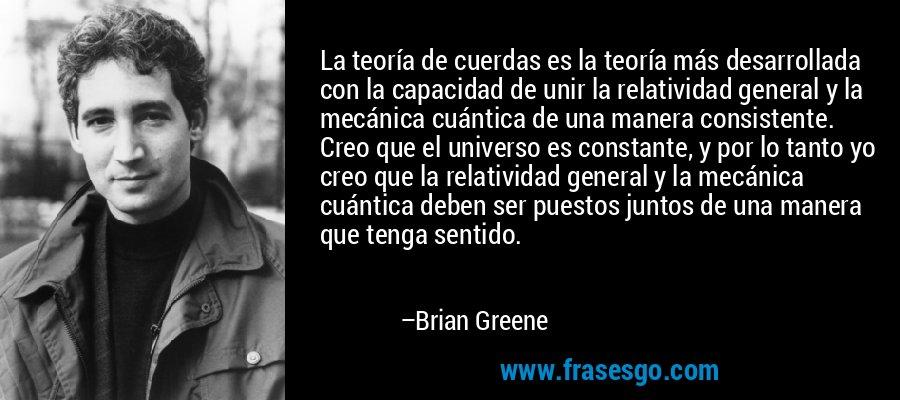 La teoría de cuerdas es la teoría más desarrollada con la capacidad de unir la relatividad general y la mecánica cuántica de una manera consistente. Creo que el universo es constante, y por lo tanto yo creo que la relatividad general y la mecánica cuántica deben ser puestos juntos de una manera que tenga sentido. – Brian Greene