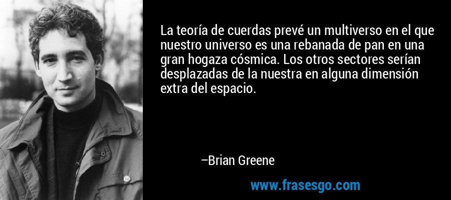 La teoría de cuerdas prevé un multiverso en el que nuestro universo es una rebanada de pan en una gran hogaza cósmica. Los otros sectores serían desplazadas de la nuestra en alguna dimensión extra del espacio. – Brian Greene