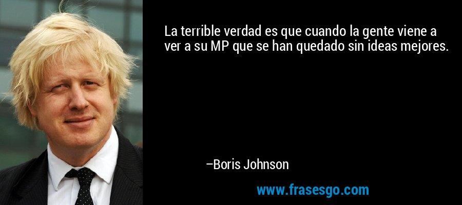 La terrible verdad es que cuando la gente viene a ver a su MP que se han quedado sin ideas mejores. – Boris Johnson