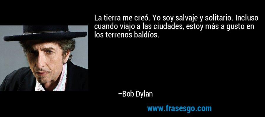 La tierra me creó. Yo soy salvaje y solitario. Incluso cuando viajo a las ciudades, estoy más a gusto en los terrenos baldíos. – Bob Dylan