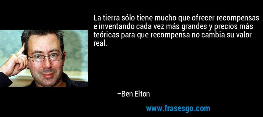 La tierra sólo tiene mucho que ofrecer recompensas e inventando cada vez más grandes y precios más teóricas para que recompensa no cambia su valor real. – Ben Elton