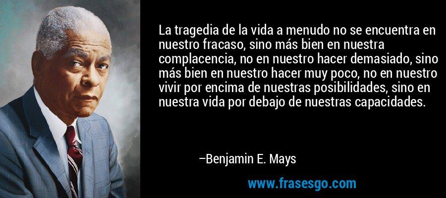La tragedia de la vida a menudo no se encuentra en nuestro fracaso, sino más bien en nuestra complacencia, no en nuestro hacer demasiado, sino más bien en nuestro hacer muy poco, no en nuestro vivir por encima de nuestras posibilidades, sino en nuestra vida por debajo de nuestras capacidades. – Benjamin E. Mays