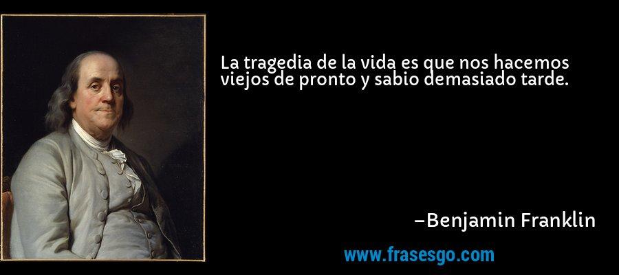 La tragedia de la vida es que nos hacemos viejos de pronto y sabio demasiado tarde. – Benjamin Franklin