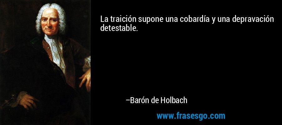 La traición supone una cobardía y una depravación detestable. – Barón de Holbach