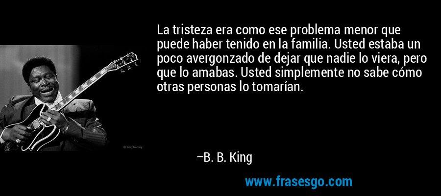 La tristeza era como ese problema menor que puede haber tenido en la familia. Usted estaba un poco avergonzado de dejar que nadie lo viera, pero que lo amabas. Usted simplemente no sabe cómo otras personas lo tomarían. – B. B. King