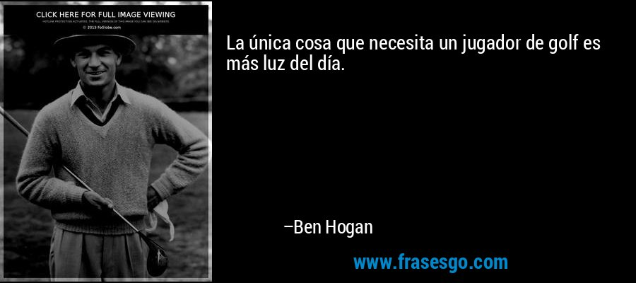 La única cosa que necesita un jugador de golf es más luz del día. – Ben Hogan