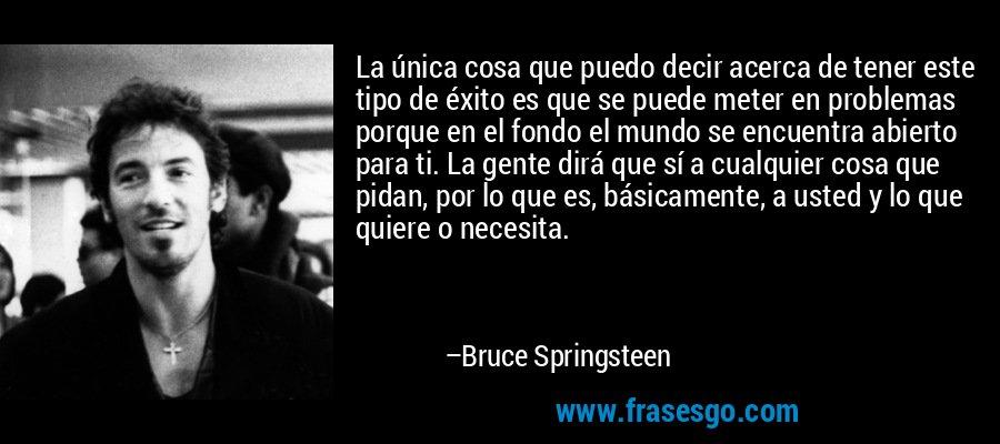 La única cosa que puedo decir acerca de tener este tipo de éxito es que se puede meter en problemas porque en el fondo el mundo se encuentra abierto para ti. La gente dirá que sí a cualquier cosa que pidan, por lo que es, básicamente, a usted y lo que quiere o necesita. – Bruce Springsteen