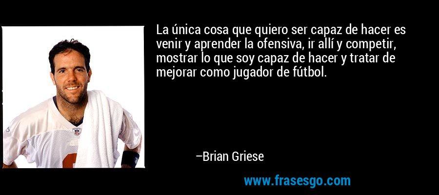 La única cosa que quiero ser capaz de hacer es venir y aprender la ofensiva, ir allí y competir, mostrar lo que soy capaz de hacer y tratar de mejorar como jugador de fútbol. – Brian Griese