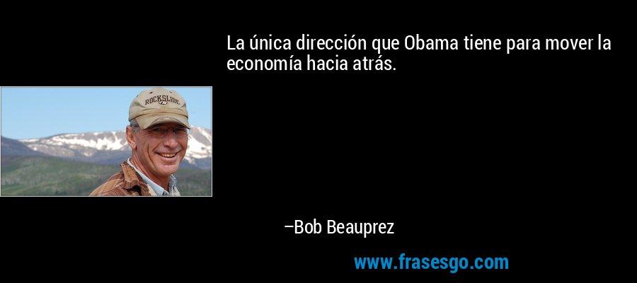 La única dirección que Obama tiene para mover la economía hacia atrás. – Bob Beauprez