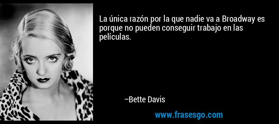 La única razón por la que nadie va a Broadway es porque no pueden conseguir trabajo en las películas. – Bette Davis