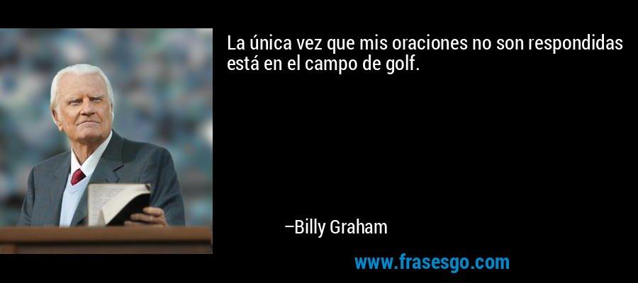 La única vez que mis oraciones no son respondidas está en el campo de golf. – Billy Graham