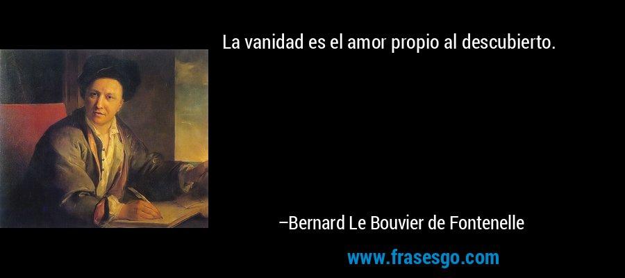 La vanidad es el amor propio al descubierto. – Bernard Le Bouvier de Fontenelle