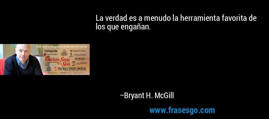 La verdad es a menudo la herramienta favorita de los que engañan. – Bryant H. McGill