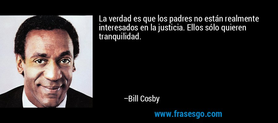 La verdad es que los padres no están realmente interesados en la justicia. Ellos sólo quieren tranquilidad. – Bill Cosby