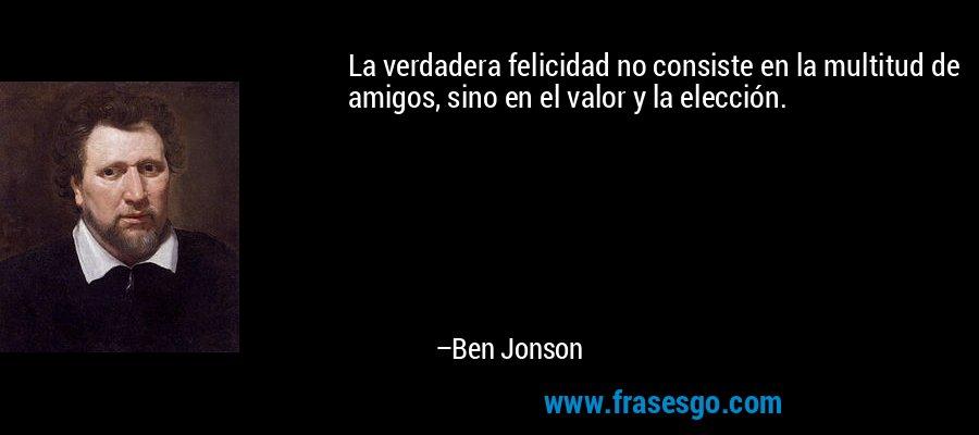 La verdadera felicidad no consiste en la multitud de amigos, sino en el valor y la elección. – Ben Jonson