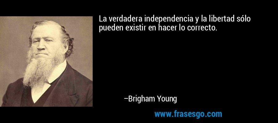 La verdadera independencia y la libertad sólo pueden existir en hacer lo correcto. – Brigham Young