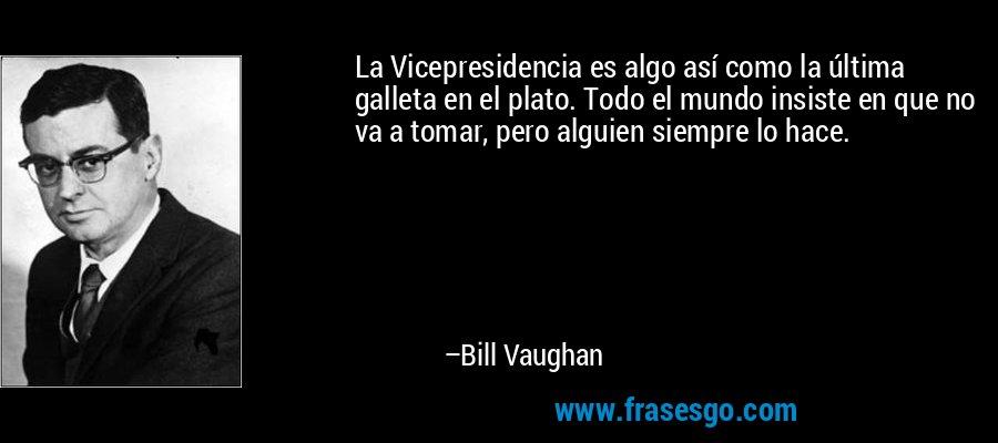 La Vicepresidencia es algo así como la última galleta en el plato. Todo el mundo insiste en que no va a tomar, pero alguien siempre lo hace. – Bill Vaughan