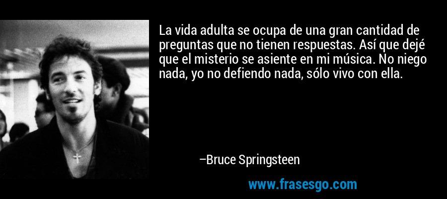 La vida adulta se ocupa de una gran cantidad de preguntas que no tienen respuestas. Así que dejé que el misterio se asiente en mi música. No niego nada, yo no defiendo nada, sólo vivo con ella. – Bruce Springsteen