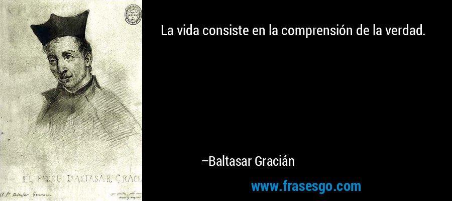 La vida consiste en la comprensión de la verdad. – Baltasar Gracián