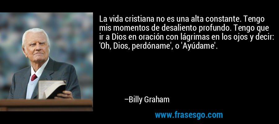 La vida cristiana no es una alta constante. Tengo mis momentos de desaliento profundo. Tengo que ir a Dios en oración con lágrimas en los ojos y decir: 'Oh, Dios, perdóname', o 'Ayúdame'. – Billy Graham