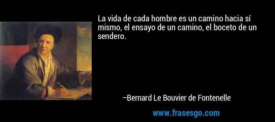 La vida de cada hombre es un camino hacia sí mismo, el ensayo de un camino, el boceto de un sendero. – Bernard Le Bouvier de Fontenelle