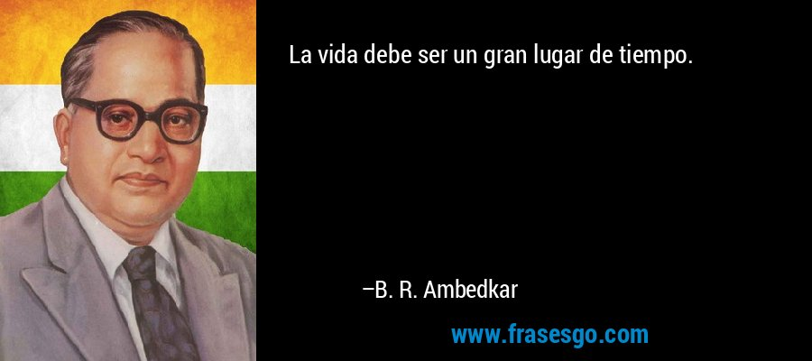La vida debe ser un gran lugar de tiempo. – B. R. Ambedkar