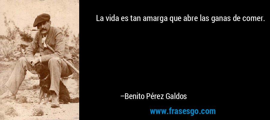 La vida es tan amarga que abre las ganas de comer. – Benito Pérez Galdos