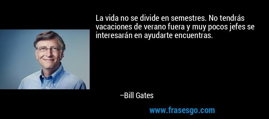 La vida no se divide en semestres. No tendrás vacaciones de verano fuera y muy pocos jefes se interesarán en ayudarte encuentras. – Bill Gates