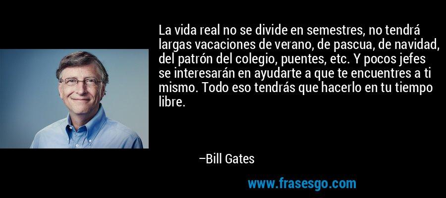 La vida real no se divide en semestres, no tendrá largas vacaciones de verano, de pascua, de navidad, del patrón del colegio, puentes, etc. Y pocos jefes se interesarán en ayudarte a que te encuentres a ti mismo. Todo eso tendrás que hacerlo en tu tiempo libre. – Bill Gates