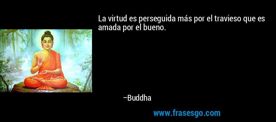 La virtud es perseguida más por el travieso que es amada por el bueno. – Buddha