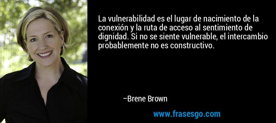 La vulnerabilidad es el lugar de nacimiento de la conexión y la ruta de acceso al sentimiento de dignidad. Si no se siente vulnerable, el intercambio probablemente no es constructivo. – Brene Brown
