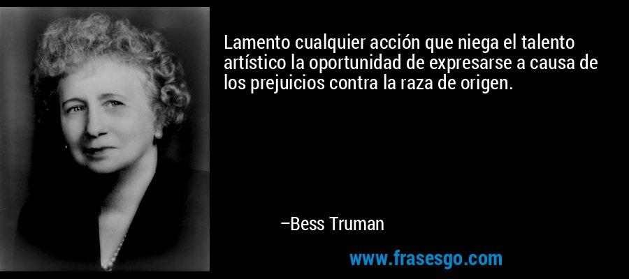 Lamento cualquier acción que niega el talento artístico la oportunidad de expresarse a causa de los prejuicios contra la raza de origen. – Bess Truman
