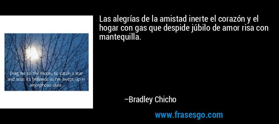 Las alegrías de la amistad inerte el corazón y el hogar con gas que despide júbilo de amor risa con mantequilla. – Bradley Chicho