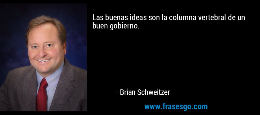 Las buenas ideas son la columna vertebral de un buen gobierno. – Brian Schweitzer