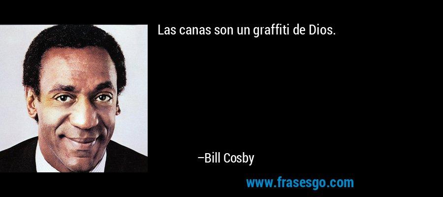 Las canas son un graffiti de Dios. – Bill Cosby