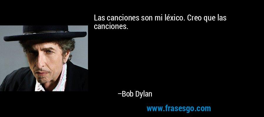 Las canciones son mi léxico. Creo que las canciones. – Bob Dylan