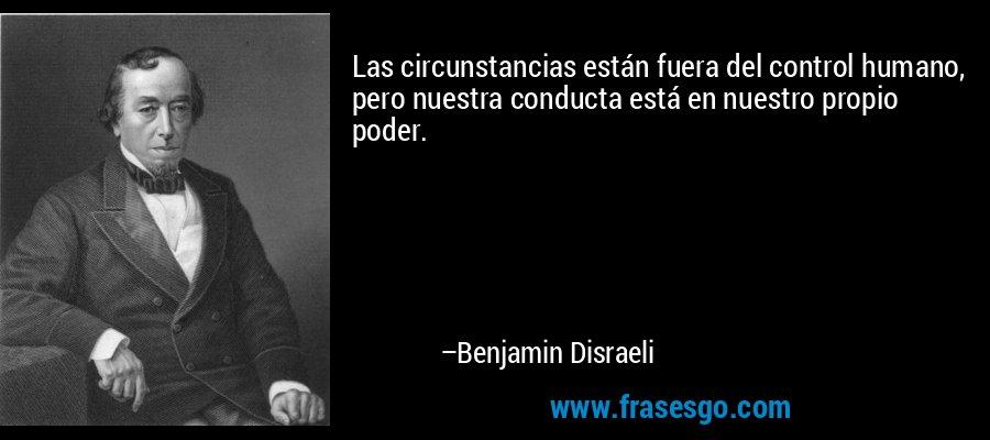 Las circunstancias están fuera del control humano, pero nuestra conducta está en nuestro propio poder. – Benjamin Disraeli