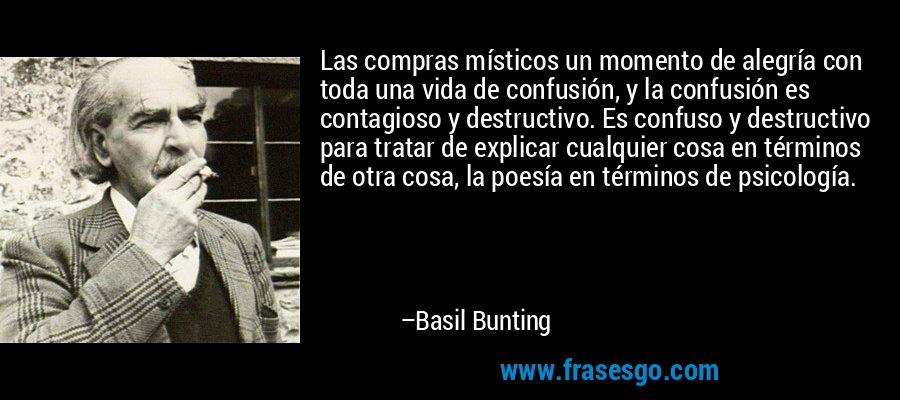 Las compras místicos un momento de alegría con toda una vida de confusión, y la confusión es contagioso y destructivo. Es confuso y destructivo para tratar de explicar cualquier cosa en términos de otra cosa, la poesía en términos de psicología. – Basil Bunting